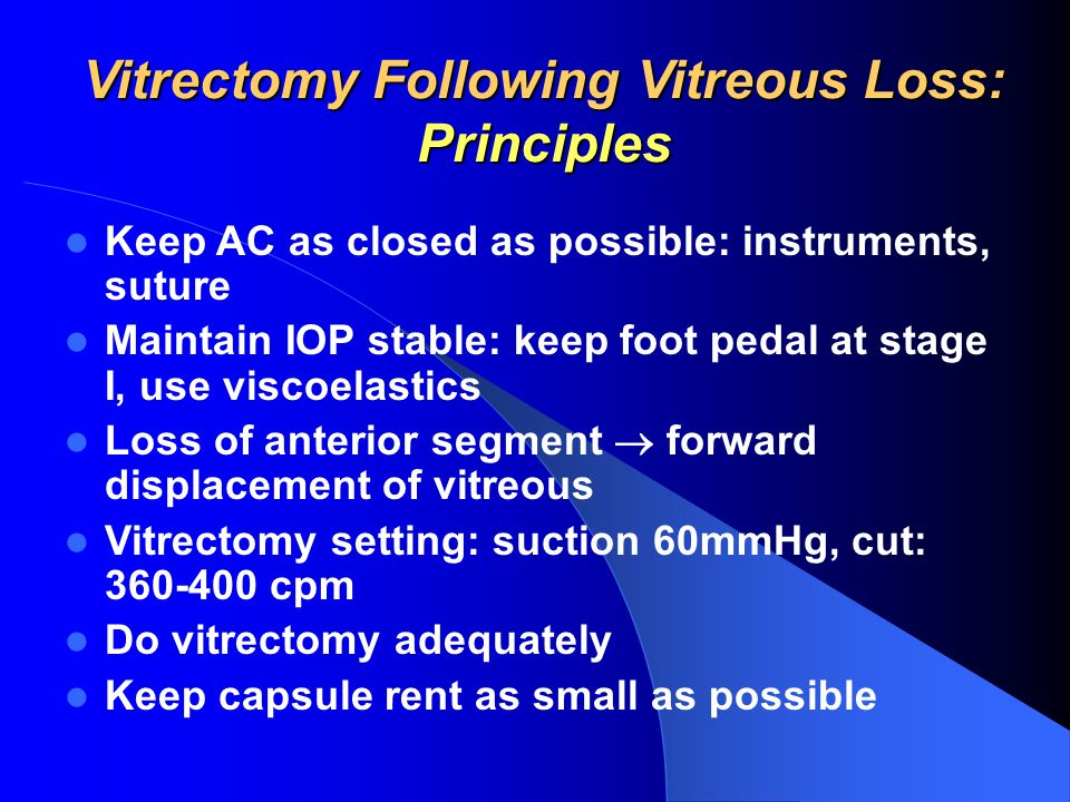 Vitrectomy Following Vitreous Loss: Principles Keep AC as closed as possible: instruments, suture Maintain IOP stable: keep foot pedal at stage I, use viscoelastics Loss of anterior segment  forward displacement of vitreous Vitrectomy setting: suction 60mmHg, cut: 360-400 cpm Do vitrectomy adequately Keep capsule rent as small as possible