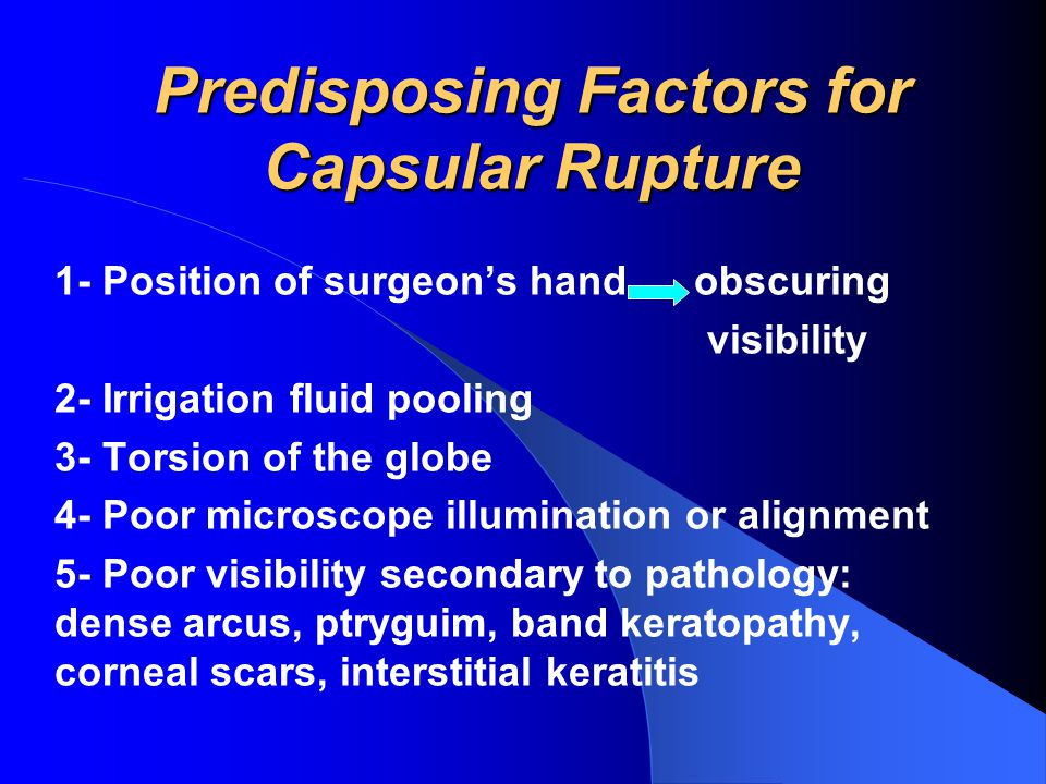 Predisposing Factors for Capsular Rupture 1- Position of surgeon's hand obscuring visibility 2- Irrigation fluid pooling 3- Torsion of the globe 4- Poor microscope illumination or alignment 5- Poor visibility secondary to pathology: dense arcus, ptryguim, band keratopathy, corneal scars, interstitial keratitis