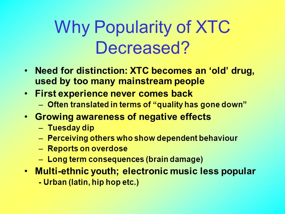 Why Popularity of XTC Decreased? Need for distinction: XTC becomes an 'old' drug, used by too many mainstream people First experience never comes back