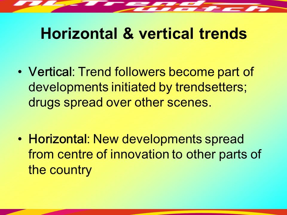 Horizontal & vertical trends Vertical: Trend followers become part of developments initiated by trendsetters; drugs spread over other scenes.