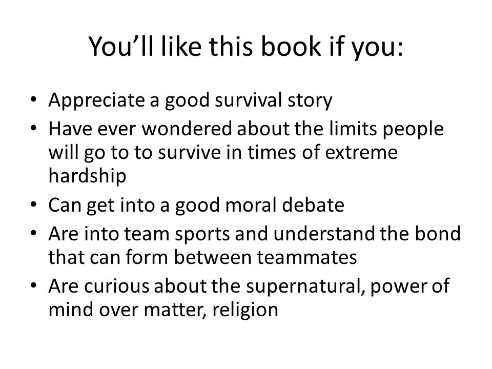 You'll like this book if you: Appreciate a good survival story Have ever wondered about the limits people will go to to survive in times of extreme hardship Can get into a good moral debate Are into team sports and understand the bond that can form between teammates Are curious about the supernatural, power of mind over matter, religion