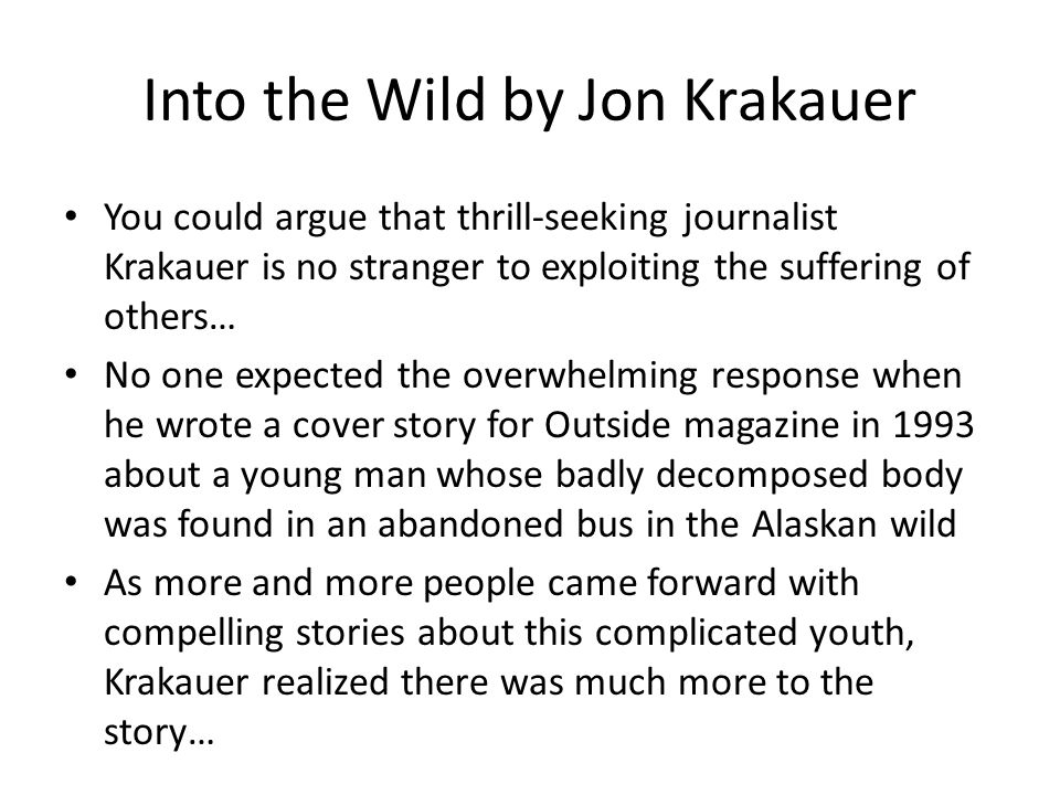 Into the Wild by Jon Krakauer You could argue that thrill-seeking journalist Krakauer is no stranger to exploiting the suffering of others… No one expected the overwhelming response when he wrote a cover story for Outside magazine in 1993 about a young man whose badly decomposed body was found in an abandoned bus in the Alaskan wild As more and more people came forward with compelling stories about this complicated youth, Krakauer realized there was much more to the story…