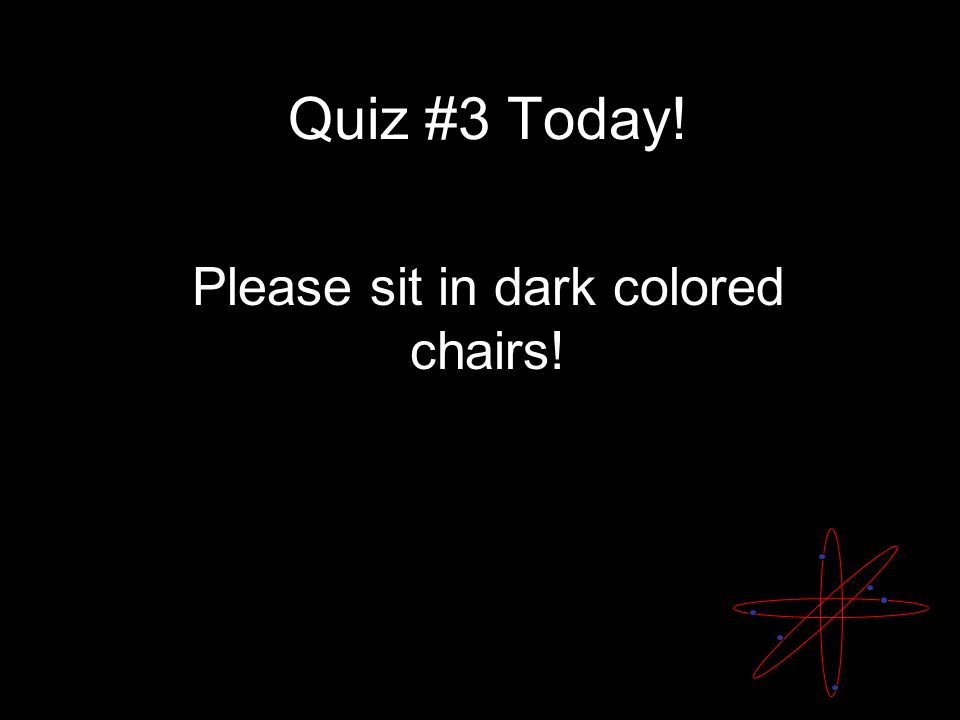 Quiz #3 Today! Please sit in dark colored chairs!