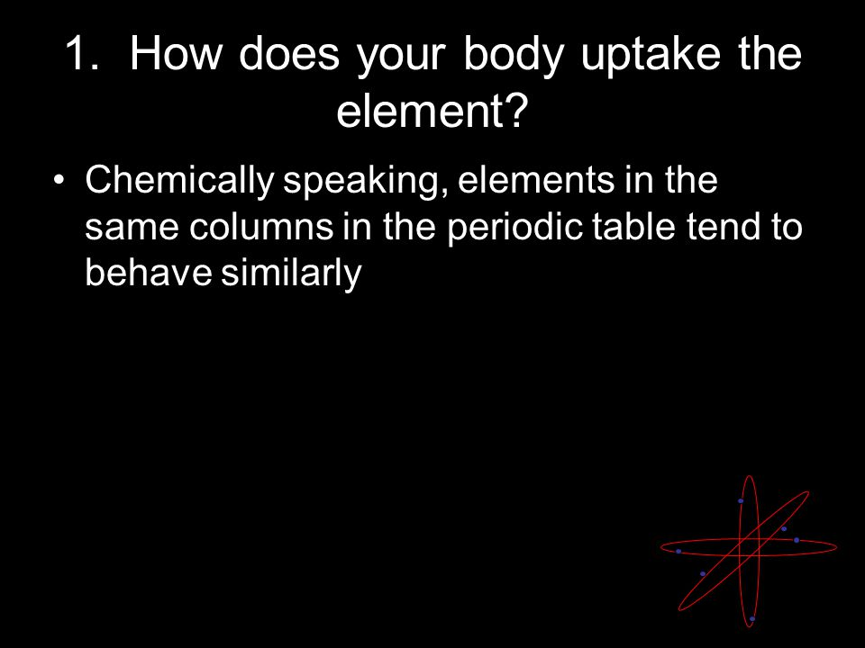 1. How does your body uptake the element.