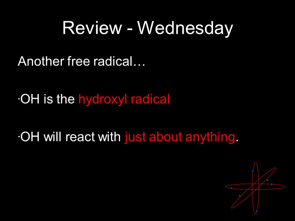 Review - Wednesday Another free radical….OH is the hydroxyl radical.