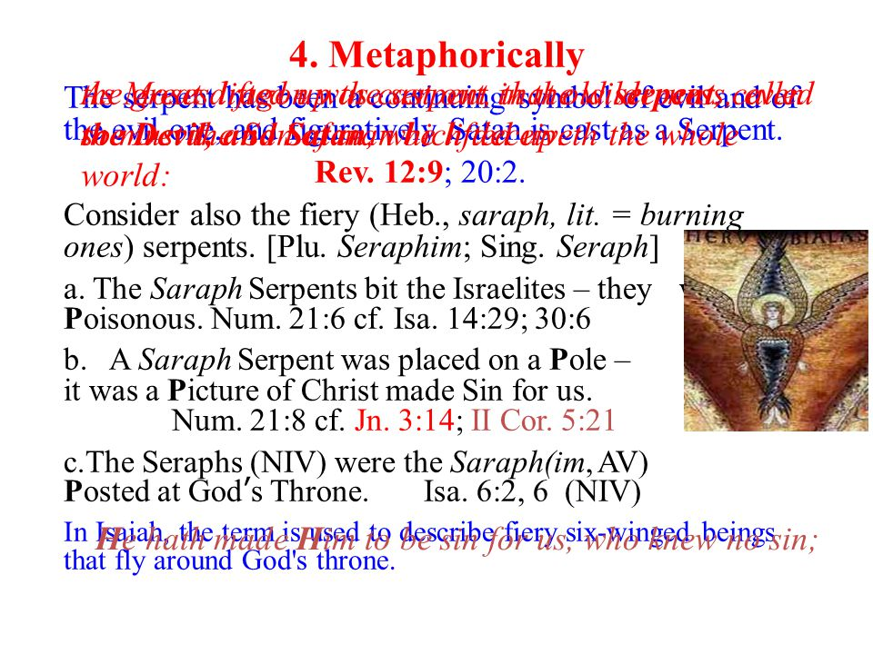 4. Metaphorically The serpent has been a continuing symbol of evil and of the evil one, and figuratively Satan is cast as a Serpent. Rev. 12:9; 20:2.