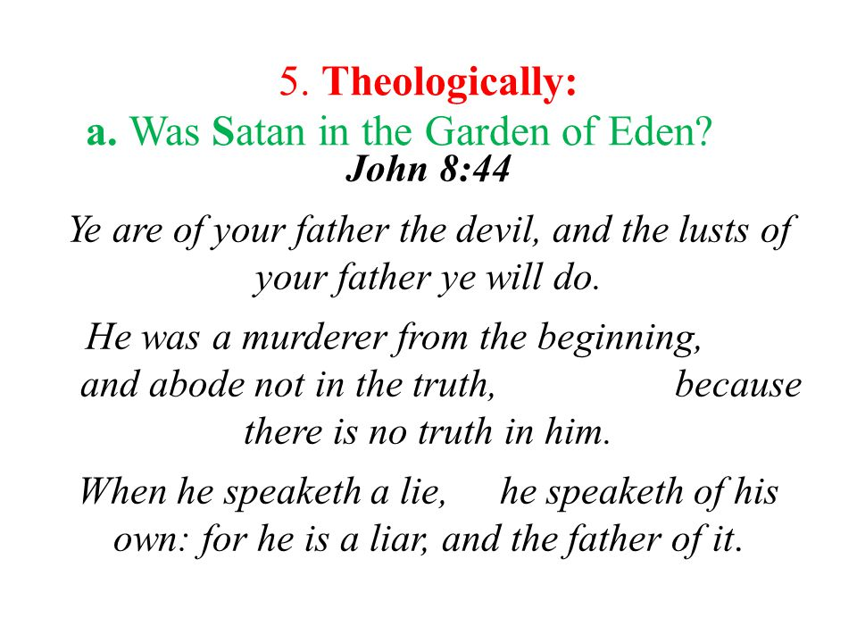 a.Was Satan in the Garden of Eden. Jn. 8:44 i.