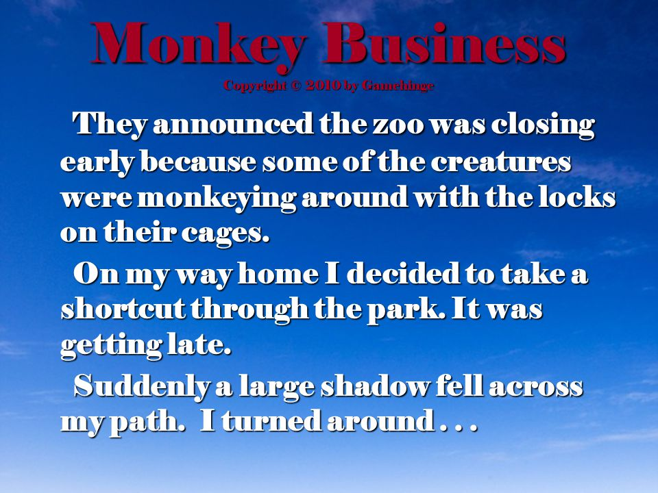 Monkey Business Copyright © 2010 by Gamehinge They announced the zoo was closing early because some of the creatures were monkeying around with the locks on their cages.