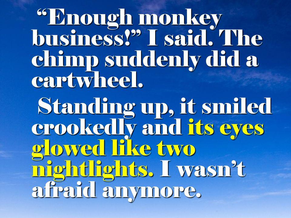 Enough monkey business! I said. The chimp suddenly did a cartwheel.