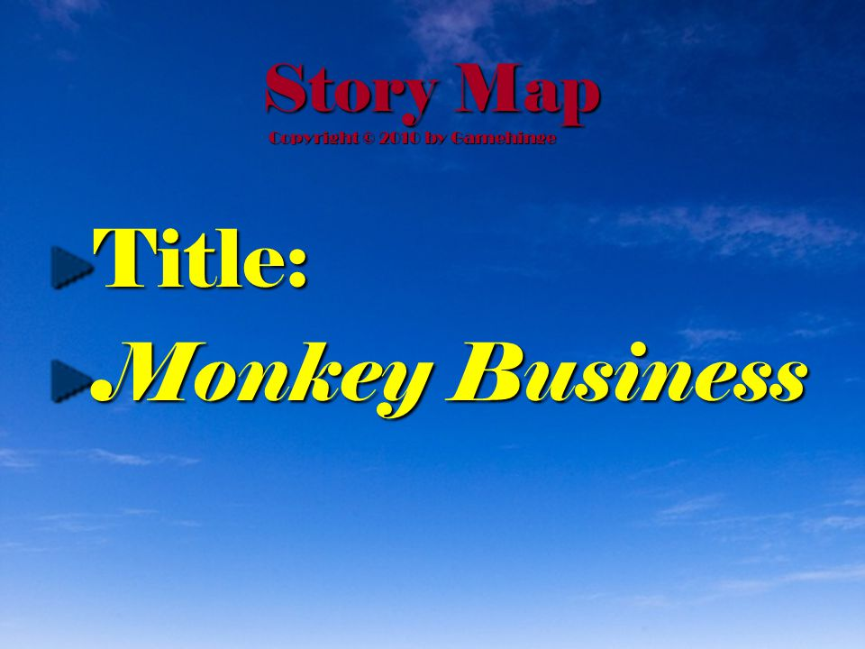 Story Map Title: Monkey Business Copyright © 2010 by Gamehinge