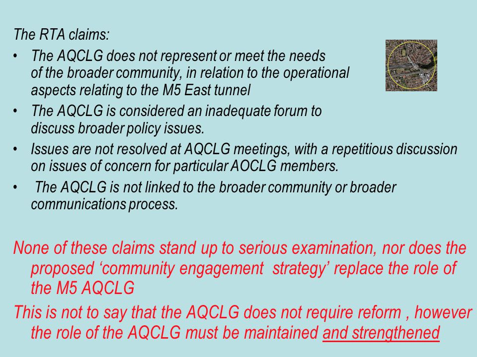 The RTA claims: The AQCLG does not represent or meet the needs of the broader community, in relation to the operational aspects relating to the M5 East tunnel The AQCLG is considered an inadequate forum to discuss broader policy issues.