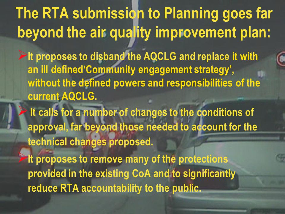 Although RAPS is supportive of some aspects of the RTA proposal it has made a submission to Planning critical of: The proposal for portal emissions The use of portal emissions as a tool to improve in-tunnel air quality The assumptions about air quality and the continued inappropriate use of the NEPM goals as a performance goal for tunnel emissions The quality, methodology and inadequate nature of the health risk assessments The inappropriate and wasteful technical proposal for filtration in the westbound tunnel
