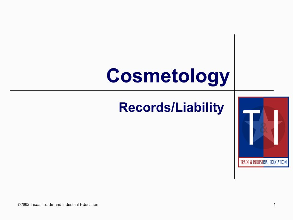 ©2003 Texas Trade and Industrial Education1 Records/Liability Cosmetology