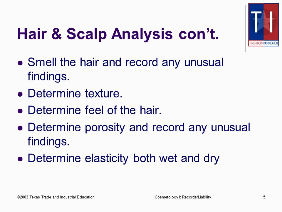 ©2003 Texas Trade and Industrial EducationCosmetology I: Records/Liability5 Hair & Scalp Analysis con't.