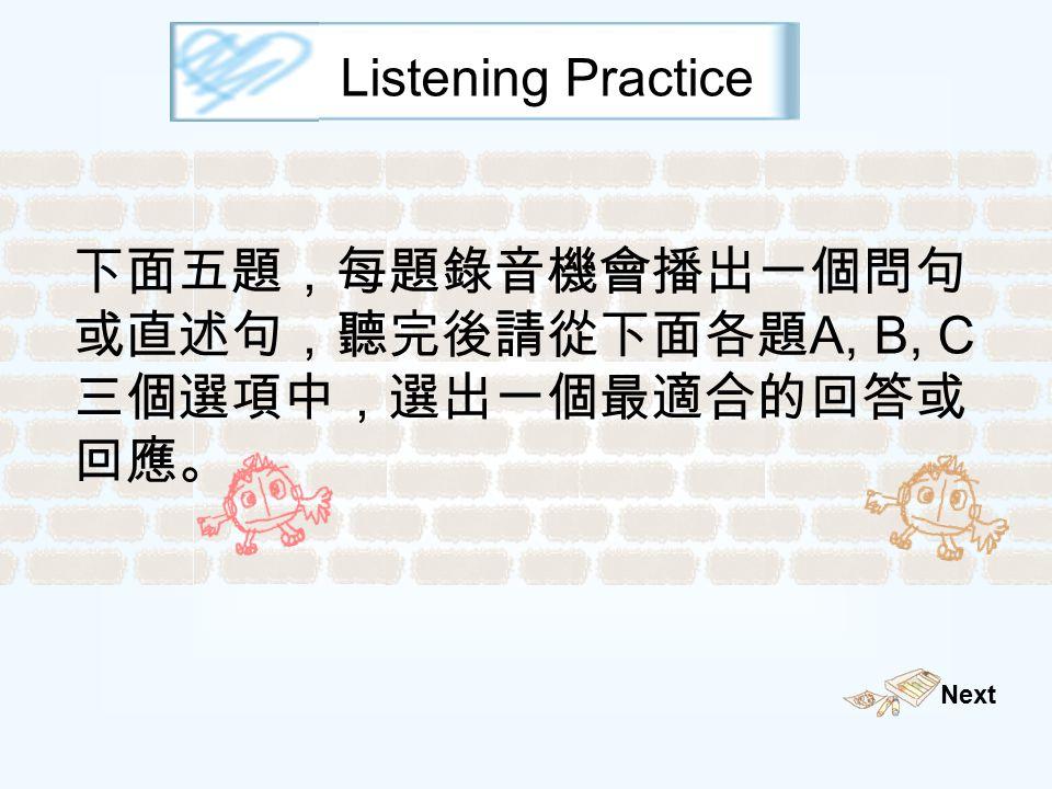 Listening Practice 下面五題,每題錄音機會播出一個問句 或直述句,聽完後請從下面各題 A, B, C 三個選項中,選出一個最適合的回答或 回應。 Next