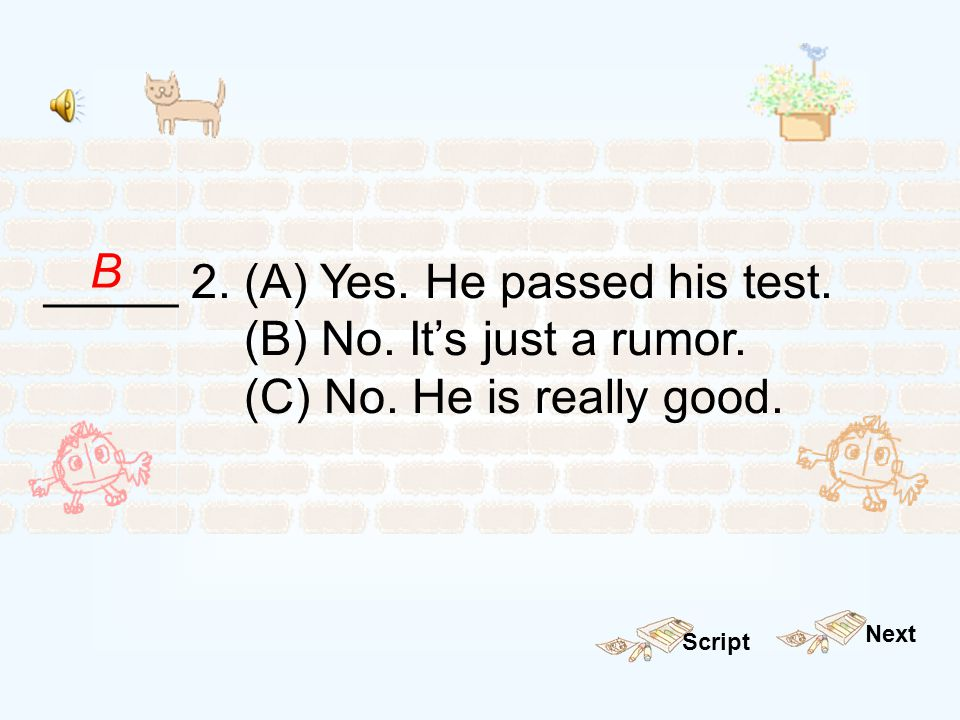 _____ 2. (A) Yes. He passed his test. (B) No. It's just a rumor.