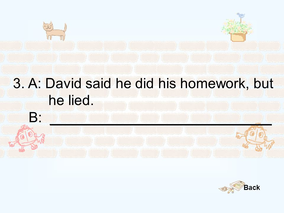 3. A: David said he did his homework, but he lied. B: ____________________________ Back