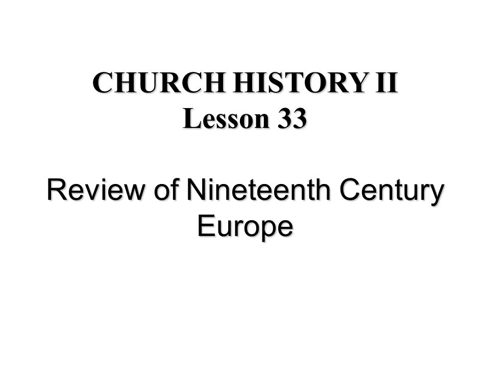 CHURCH HISTORY II Lesson 33 Review of Nineteenth Century Europe