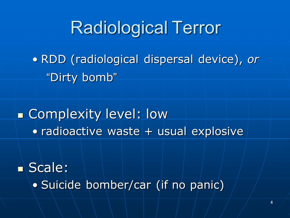 4 Radiological Terror RDD (radiological dispersal device), orRDD (radiological dispersal device), or Dirty bomb Complexity level: low Complexity level: low radioactive waste + usual explosiveradioactive waste + usual explosive Scale: Scale: Suicide bomber/car (if no panic)Suicide bomber/car (if no panic)