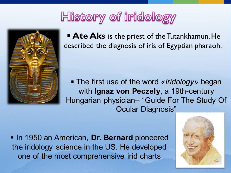  Ate Aks is the priest of the Tutankhamun. He described the diagnosis of iris of Egyptian pharaoh.  The first use of the word «Iridology» began with