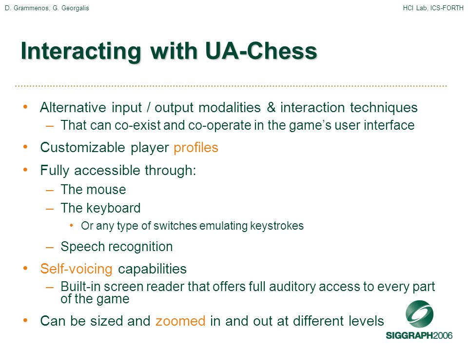 D. Grammenos, G. GeorgalisHCI Lab, ICS-FORTH Interacting with UA-Chess Alternative input / output modalities & interaction techniques – That can co-ex