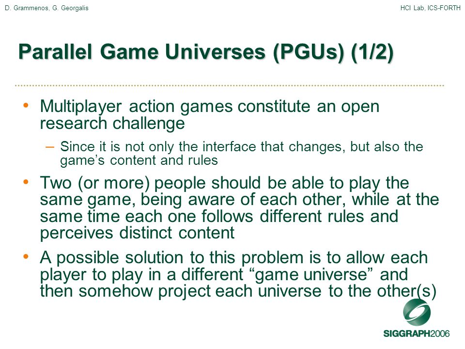 D. Grammenos, G. GeorgalisHCI Lab, ICS-FORTH Parallel Game Universes (PGUs) (1/2) Multiplayer action games constitute an open research challenge – Sin