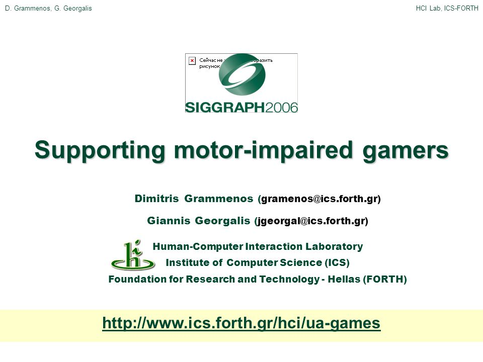 Supporting motor-impaired gamers Dimitris Grammenos (gramenos@ics.forth.gr) Giannis Georgalis (jgeorgal@ics.forth.gr) Human-Computer Interaction Laboratory Institute of Computer Science (ICS) Foundation for Research and Technology - Hellas (FORTH) http://www.ics.forth.gr/hci/ua-games