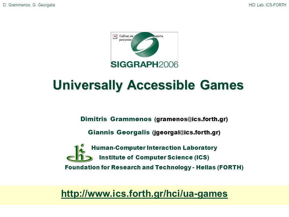 D. Grammenos, G. GeorgalisHCI Lab, ICS-FORTH Universally Accessible Games Dimitris Grammenos (gramenos@ics.forth.gr) Giannis Georgalis (jgeorgal@ics.f