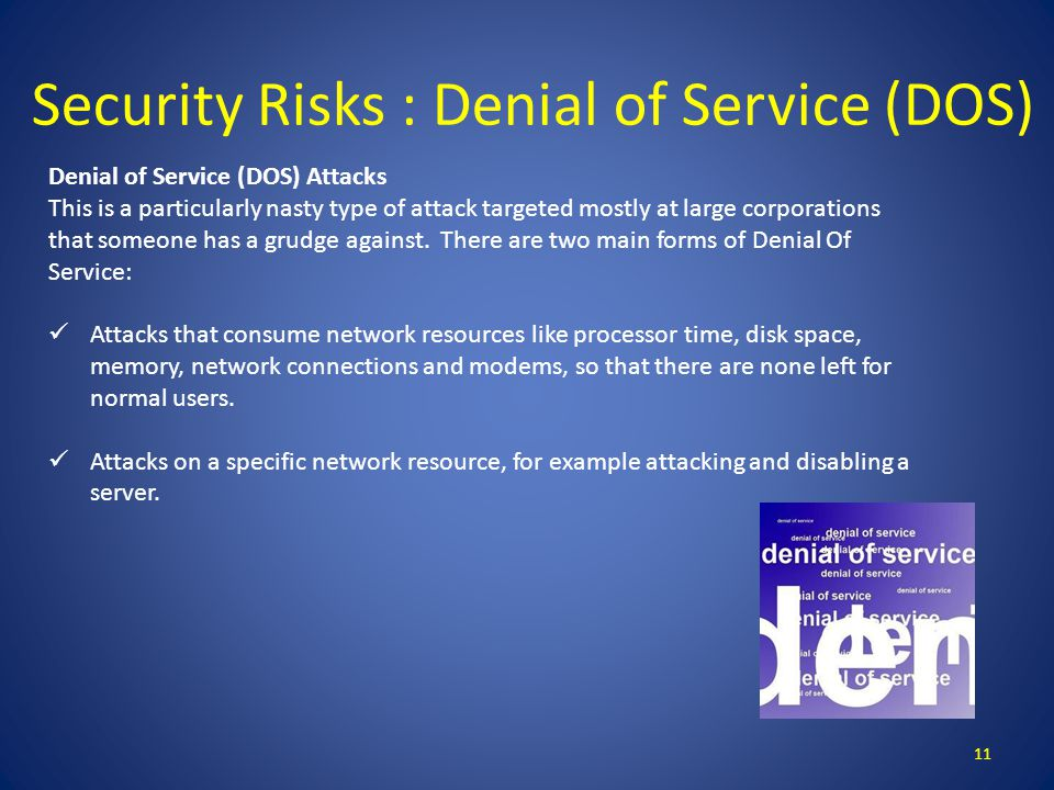 Security Risks : Denial of Service (DOS) 11 Denial of Service (DOS) Attacks This is a particularly nasty type of attack targeted mostly at large corporations that someone has a grudge against.