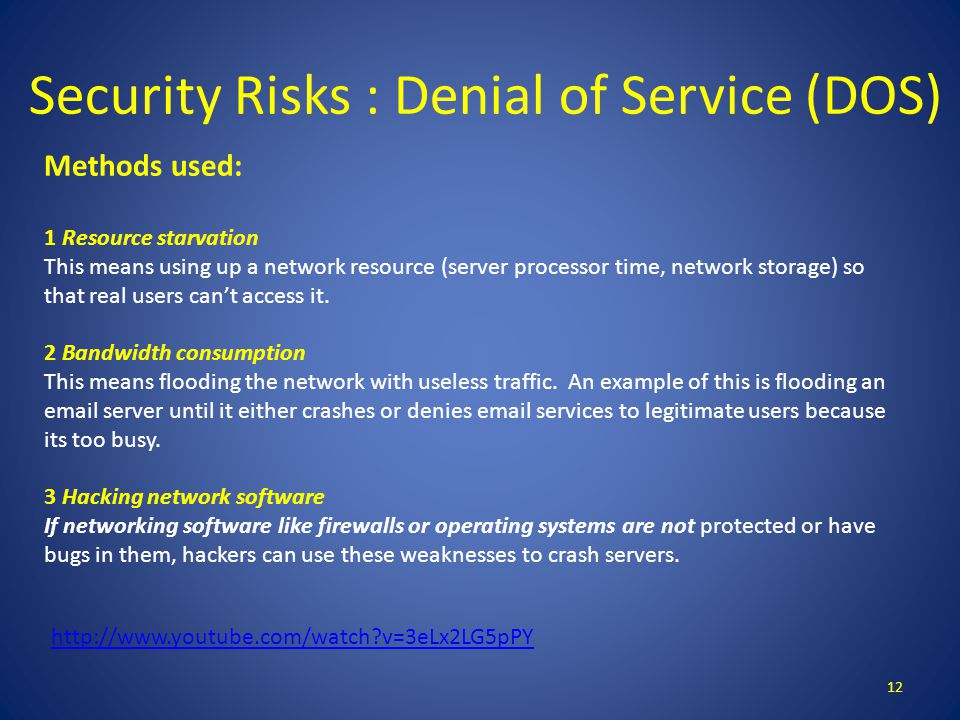 Security Risks : Denial of Service (DOS) 12 Methods used: 1 Resource starvation This means using up a network resource (server processor time, network storage) so that real users can't access it.