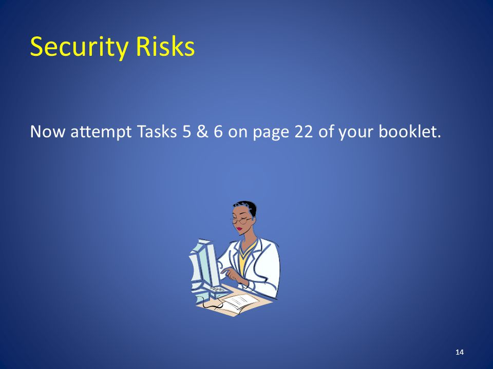 Security Risks Now attempt Tasks 5 & 6 on page 22 of your booklet. 14
