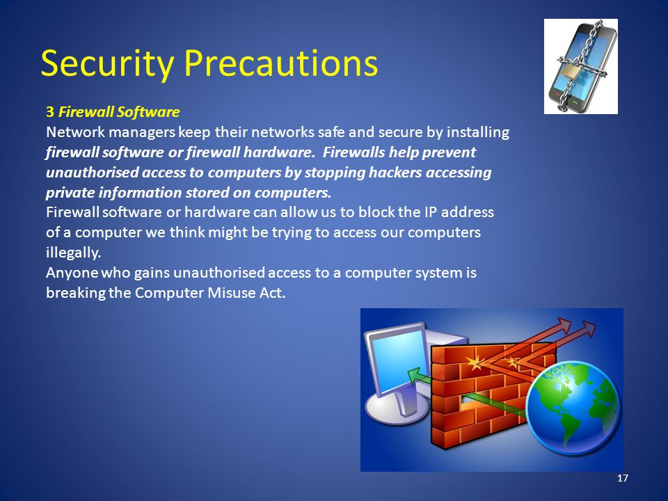 Security Precautions 17 3 Firewall Software Network managers keep their networks safe and secure by installing firewall software or firewall hardware.