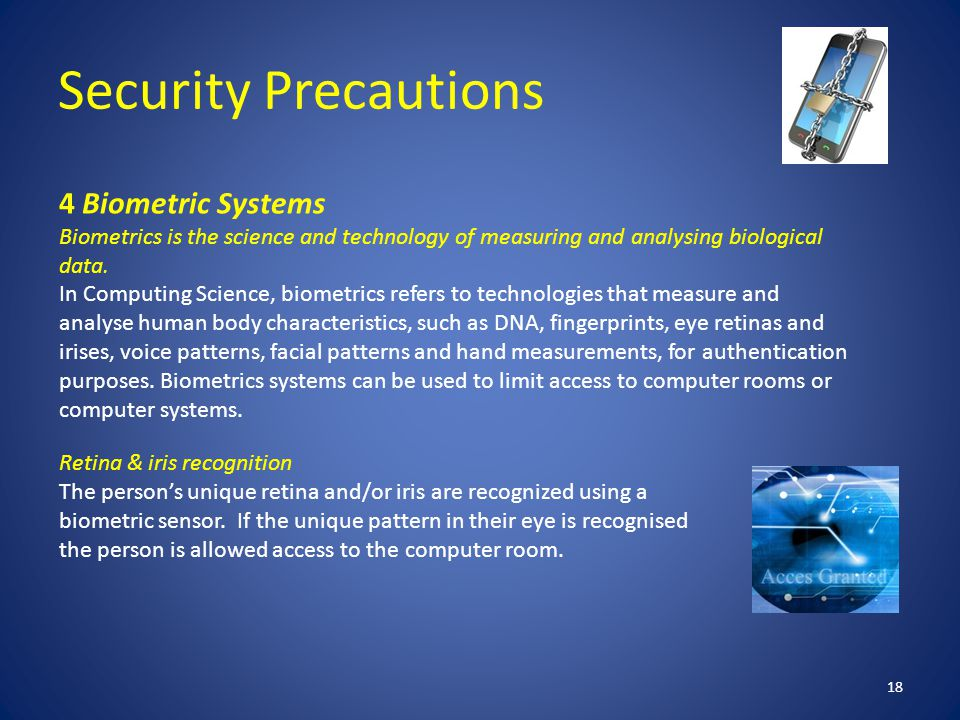 Security Precautions 18 4 Biometric Systems Biometrics is the science and technology of measuring and analysing biological data.