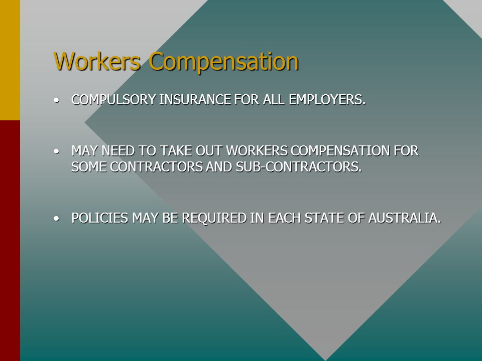 Workers Compensation COMPULSORY INSURANCE FOR ALL EMPLOYERS.COMPULSORY INSURANCE FOR ALL EMPLOYERS. MAY NEED TO TAKE OUT WORKERS COMPENSATION FOR SOME
