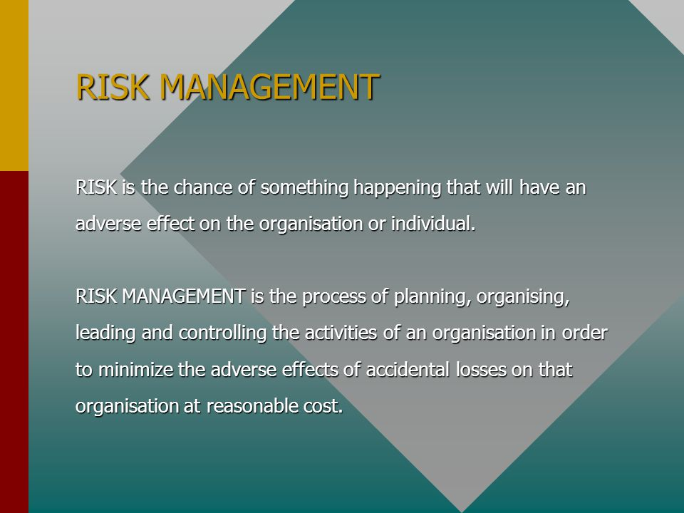 RISK MANAGEMENT RISK is the chance of something happening that will have an adverse effect on the organisation or individual. RISK MANAGEMENT is the p
