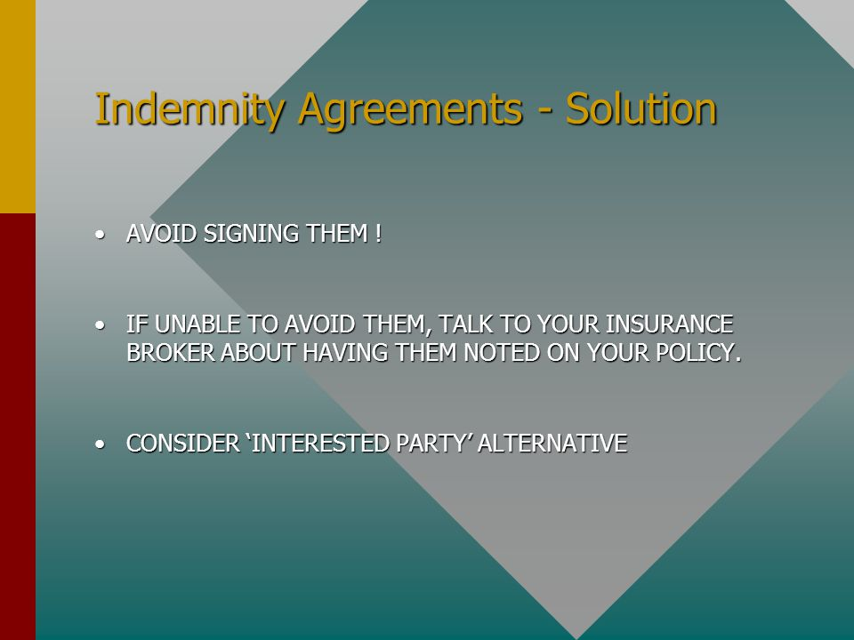 Indemnity Agreements - Solution AVOID SIGNING THEM !AVOID SIGNING THEM ! IF UNABLE TO AVOID THEM, TALK TO YOUR INSURANCE BROKER ABOUT HAVING THEM NOTE