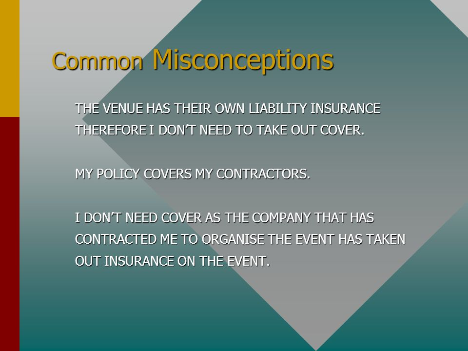 Common Misconceptions THE VENUE HAS THEIR OWN LIABILITY INSURANCE THEREFORE I DON'T NEED TO TAKE OUT COVER. MY POLICY COVERS MY CONTRACTORS. I DON'T N