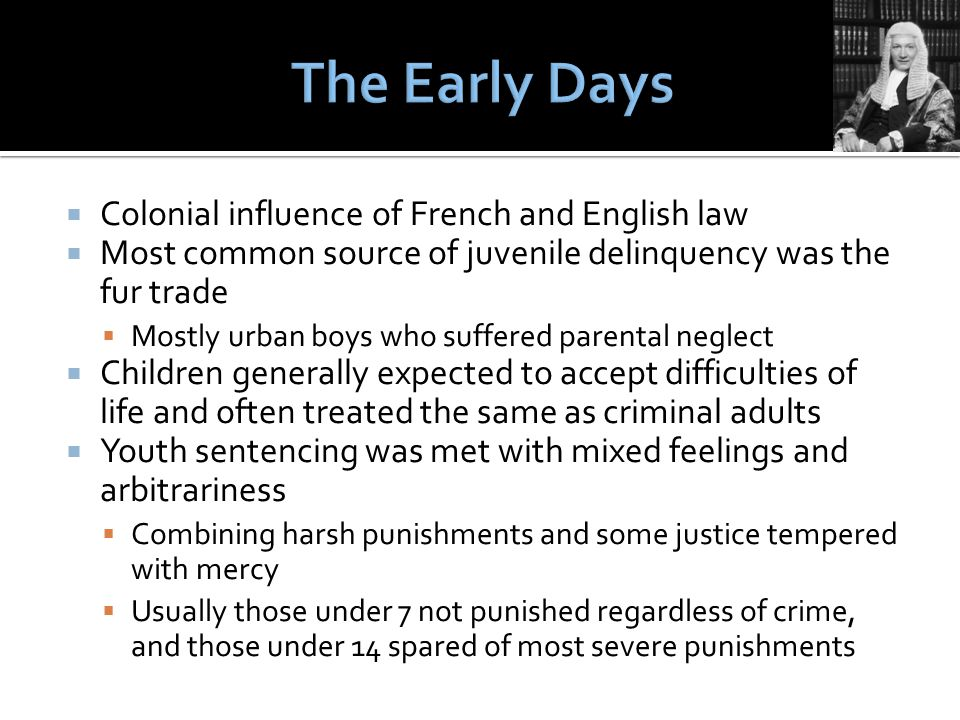  Colonial influence of French and English law  Most common source of juvenile delinquency was the fur trade  Mostly urban boys who suffered parental neglect  Children generally expected to accept difficulties of life and often treated the same as criminal adults  Youth sentencing was met with mixed feelings and arbitrariness  Combining harsh punishments and some justice tempered with mercy  Usually those under 7 not punished regardless of crime, and those under 14 spared of most severe punishments