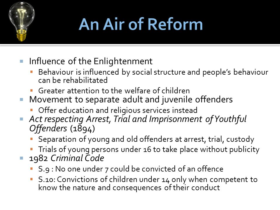  Influence of the Enlightenment  Behaviour is influenced by social structure and people's behaviour can be rehabilitated  Greater attention to the welfare of children  Movement to separate adult and juvenile offenders  Offer education and religious services instead  Act respecting Arrest, Trial and Imprisonment of Youthful Offenders (1894)  Separation of young and old offenders at arrest, trial, custody  Trials of young persons under 16 to take place without publicity  1982 Criminal Code  S.9 : No one under 7 could be convicted of an offence  S.10: Convictions of children under 14 only when competent to know the nature and consequences of their conduct