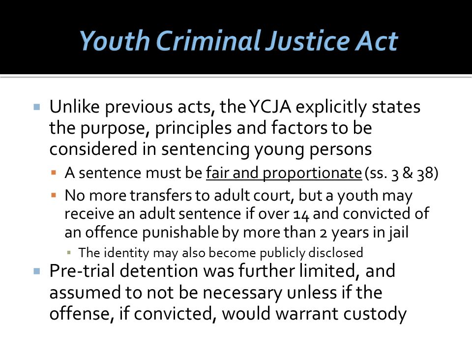  Unlike previous acts, the YCJA explicitly states the purpose, principles and factors to be considered in sentencing young persons  A sentence must be fair and proportionate (ss.