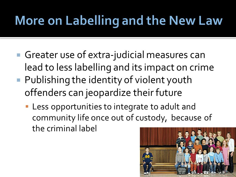  Greater use of extra-judicial measures can lead to less labelling and its impact on crime  Publishing the identity of violent youth offenders can jeopardize their future  Less opportunities to integrate to adult and community life once out of custody, because of the criminal label