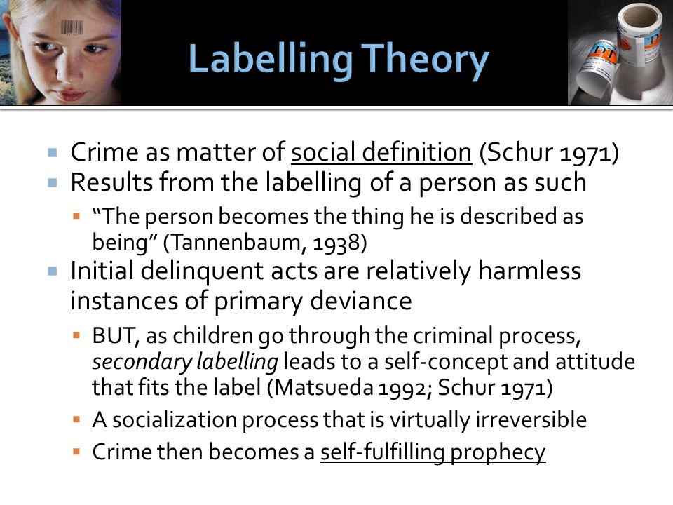  Crime as matter of social definition (Schur 1971)  Results from the labelling of a person as such  The person becomes the thing he is described as being (Tannenbaum, 1938)  Initial delinquent acts are relatively harmless instances of primary deviance  BUT, as children go through the criminal process, secondary labelling leads to a self-concept and attitude that fits the label (Matsueda 1992; Schur 1971)  A socialization process that is virtually irreversible  Crime then becomes a self-fulfilling prophecy