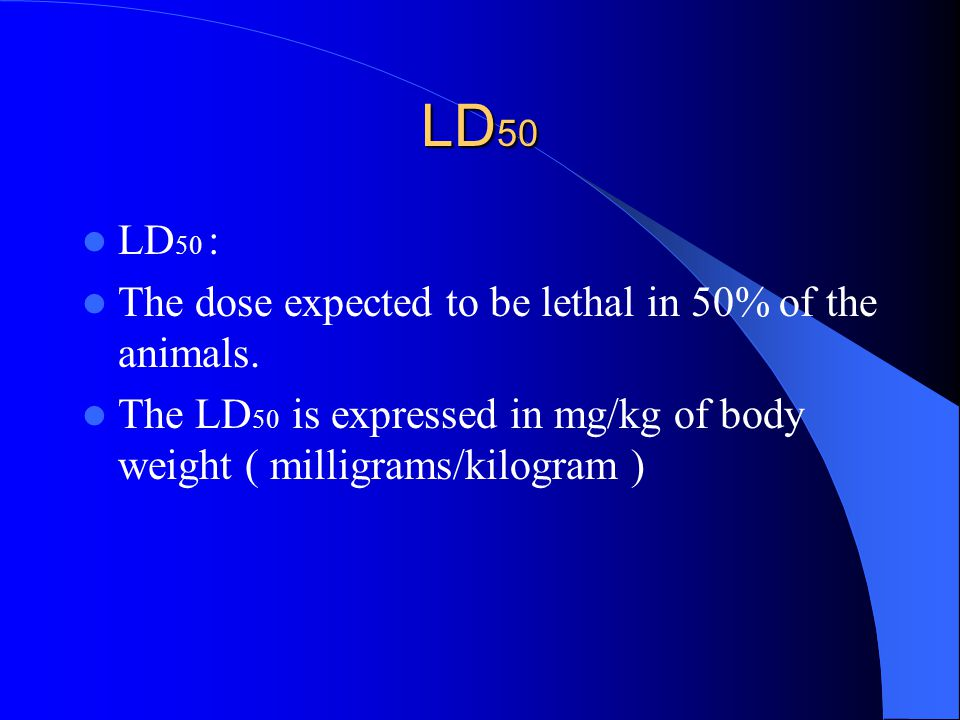 LD 50 LD 50 : The dose expected to be lethal in 50% of the animals. The LD 50 is expressed in mg/kg of body weight ( milligrams/kilogram )