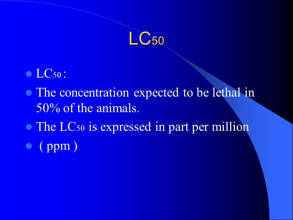 LC 50 LC 50 : The concentration expected to be lethal in 50% of the animals.