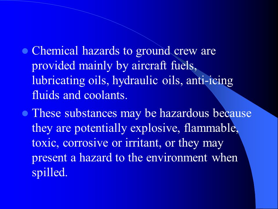 Chemical hazards to ground crew are provided mainly by aircraft fuels, lubricating oils, hydraulic oils, anti-icing fluids and coolants. These substan