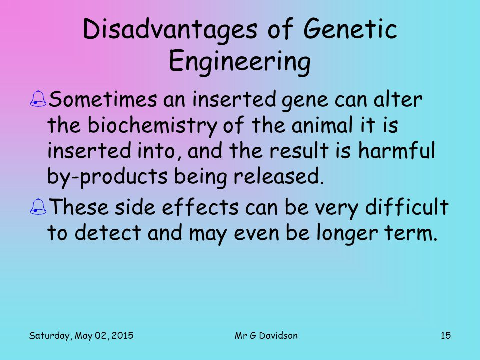 Saturday, May 02, 201515Mr G Davidson Disadvantages of Genetic Engineering  Sometimes an inserted gene can alter the biochemistry of the animal it is inserted into, and the result is harmful by-products being released.