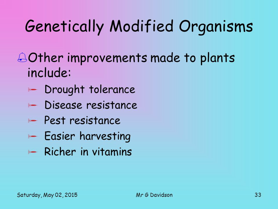 Saturday, May 02, 201533Mr G Davidson Genetically Modified Organisms  Other improvements made to plants include:  Drought tolerance  Disease resist