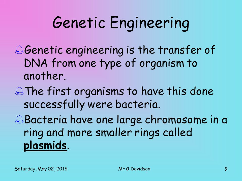 Saturday, May 02, 20159Mr G Davidson Genetic Engineering  Genetic engineering is the transfer of DNA from one type of organism to another.