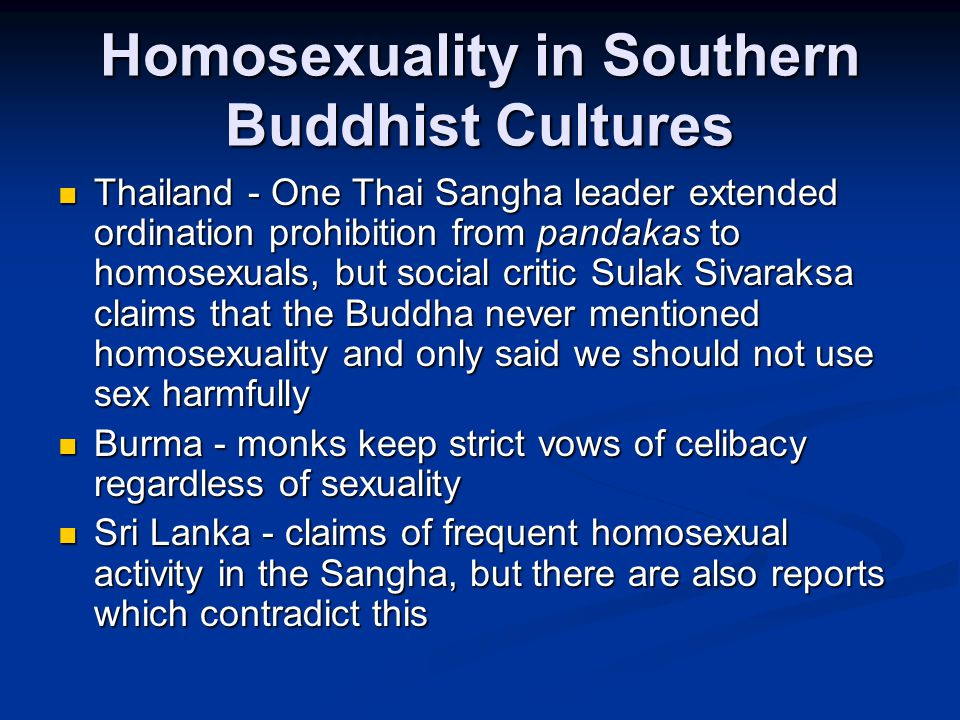 Homosexuality in Southern Buddhist Cultures Thailand - One Thai Sangha leader extended ordination prohibition from pandakas to homosexuals, but social critic Sulak Sivaraksa claims that the Buddha never mentioned homosexuality and only said we should not use sex harmfully Thailand - One Thai Sangha leader extended ordination prohibition from pandakas to homosexuals, but social critic Sulak Sivaraksa claims that the Buddha never mentioned homosexuality and only said we should not use sex harmfully Burma - monks keep strict vows of celibacy regardless of sexuality Burma - monks keep strict vows of celibacy regardless of sexuality Sri Lanka - claims of frequent homosexual activity in the Sangha, but there are also reports which contradict this Sri Lanka - claims of frequent homosexual activity in the Sangha, but there are also reports which contradict this