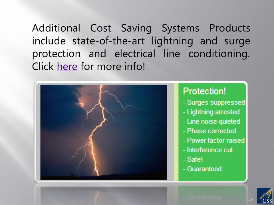 Additional Cost Saving Systems Products include state-of-the-art lightning and surge protection and electrical line conditioning. Click here for more